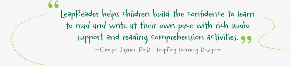 LeapReader helps children build the confidence to learn to read and write at their own pace with rich audio support and reading comprehension activities. —Carolyn Jaynes, Ph.D.,  LeapFrog Learning Designer